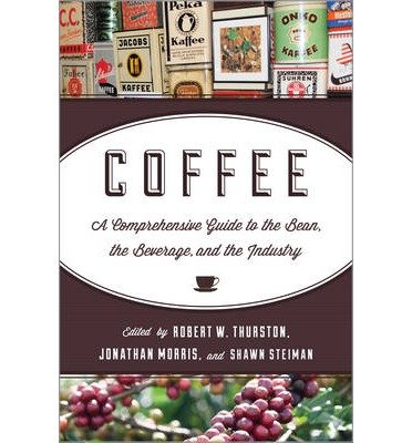 [(Coffee: A Comprehensive Guide to the Bean, the Beverage, and the Industry)] [ Edited by Robert William Thurston, Edited by Jonathan Morris, Edited by Shawn Steiman ] [October, 2013]