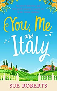 You, Me and Italy: An utterly hilarious and feel good romantic comedy set in the Italian sunshine