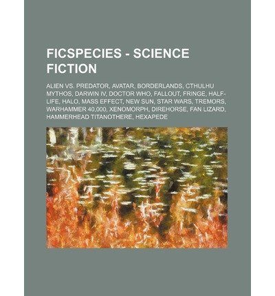[ FICSPECIES - SCIENCE FICTION: ALIEN VS. PREDATOR, AVATAR, BORDERLANDS, CTHULHU MYTHOS, DARWIN IV, DOCTOR WHO, FALLOUT, FRINGE, HALF-LIFE, HALO, MASS ] Source Wikia (AUTHOR ) Nov-04-2011 Paperback