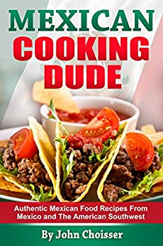 Mexican Cooking Dude Cookbook -- Authentic Mexican Recipes from Mexico and the American Southwest (English Edition) von [Choisser, John]