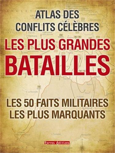 Atlas des conflits célèbres - les plus grandes batailles les 50 faits militaires les plus marquants
