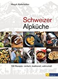 Schweizer Alpküche: 100 Rezepte - einfach, traditionell, währschaft