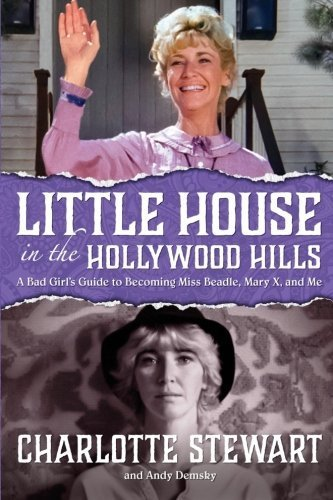 Little House in the Hollywood Hills: A Bad Girl's Guide to Becoming Miss Beadle, Mary X, and Me by Charlotte Stewart (2016-04-07)
