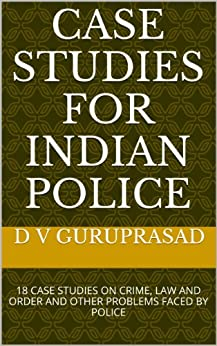 CASE STUDIES FOR INDIAN POLICE: 26 CASE STUDIES ON CRIME, LAW & ORDER, MAN MANAGEMENT AND OTHER PROBLEMS FACED BY POLICE by [GURUPRASAD, D V]