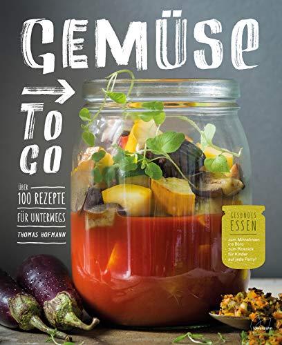 Gemüse to go. Über 100 Rezepte für unterwegs. Gesundes Essen zum Mitnehmen ins Büro, zum Picknick, für Kinder, auf jede Party!