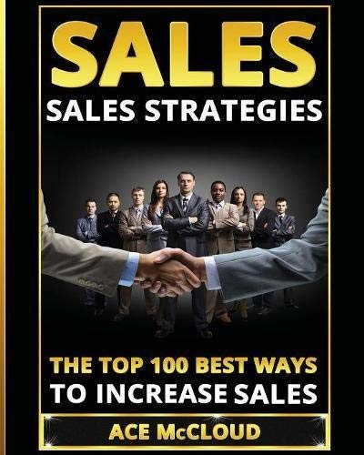 Sales: Sales Strategies: The Top 100 Best Ways To Increase Sales (The Easy Way To Sales Success By Using The Best Strategies & Techniques For More Sales Growth And Money Book 1) (English Edition)
