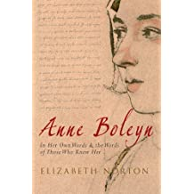 Anne Boleyn: In Her Own Words & the Words of Those Who Knew Her