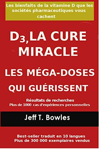 Couverture du livre D3, LA CURE MIRACLE   LES MÉGA-DOSES QUI GUÉRISSENT Résultats de recherches plus de 1,000 cas d' expériences personnelles: Les Bienfaits de la vitamin D que les Sociétés Pharmaceutiques Vous cachent