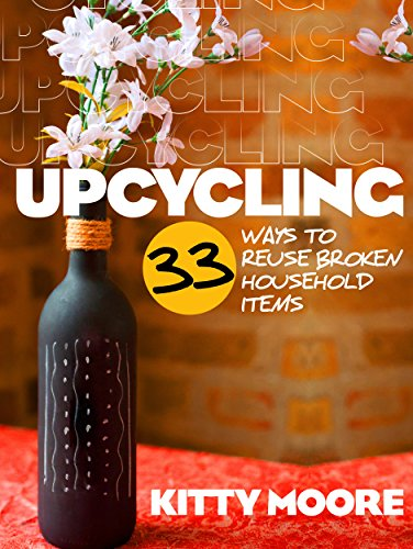 Upcycling: 33 Ways To Reuse Broken House Hold Items (2nd Edition) (English Edition)