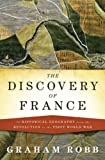The Discovery of France: A Historical Geography from the Revolution to the First World War by Robb, Graham (2007) Hardcover