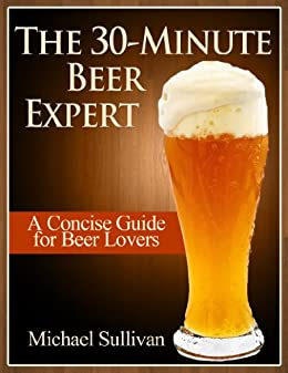 The 30 Minute Beer Expert: A Concise Guide for Beer Lovers by [Sullivan, Michael]