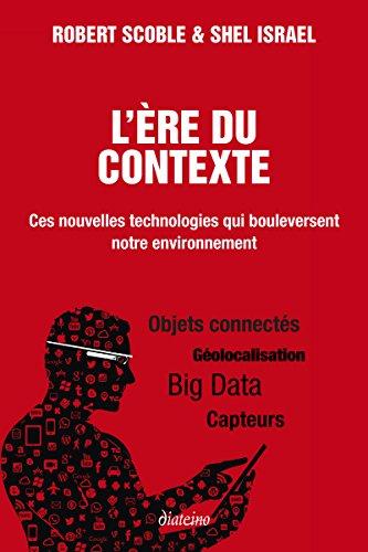 L'ère du contexte: Ces nouvelles technologies qui bouleversent notre environnement. Objets connectés, géolocalisation, Big Data, capteurs.
