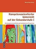 Kompetenzorientierter Unterricht auf der Sekundarstufe I: Erziehungswissenschaftliche und fachdidaktische Perspektiven