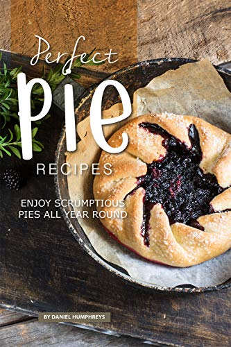 Perfect Pie Recipes: Enjoy Scrumptious Pies All Year Round (English Edition)