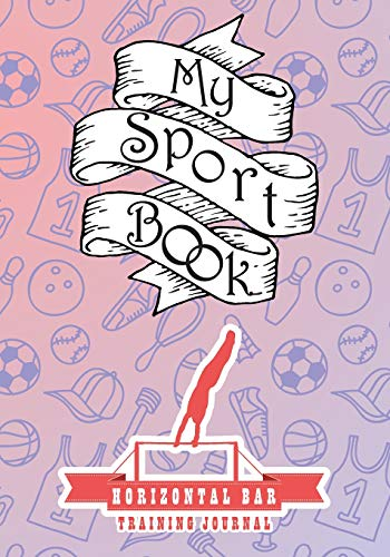 My sport book - Horizontal bar training journal: 200 pages with 7