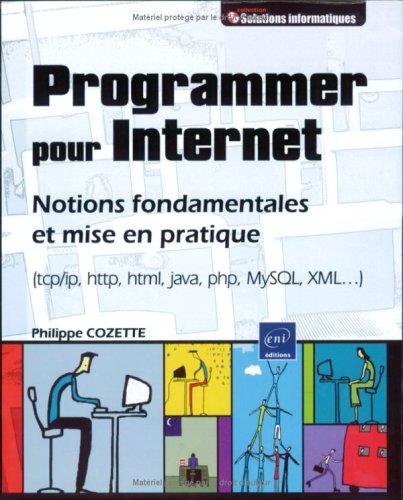 Programmer pour Internet : Notions fondamentales et mise en pratique (tcp/ip, http, html, java, php, MySQL, XML.)