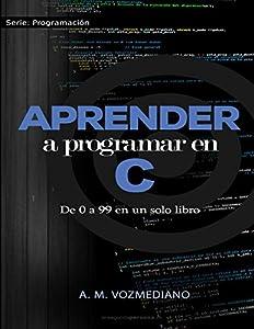 programación: Aprender a programar en C: de 0 a 99 en un solo libro: Un viaje desde la program...