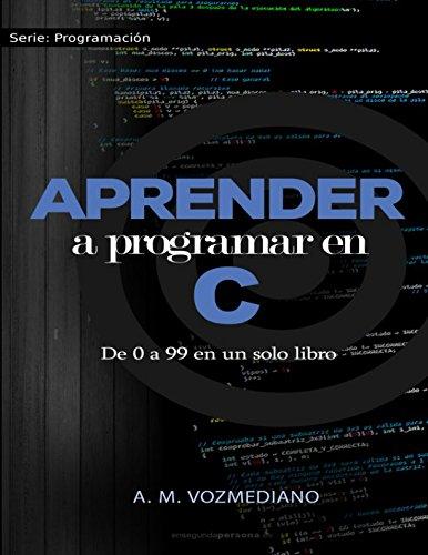 Aprender a programar en C: de 0 a 99 en un solo libro: Un viaje desde la programación estructurada en pseudocódigo hasta las estructuras de datos avanzadas en lenguaje C por A. M. Vozmediano