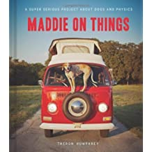 Maddie on Things: A Super Serious Project About Dogs and Physics by Theron Humphrey (2013-03-26)