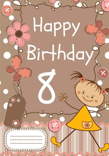 Happy Birthday: Birthday Notebook for 8 Year Old Girl: Birthday Notebook or Journal for Girls (Birthday Notebooks and Journals)