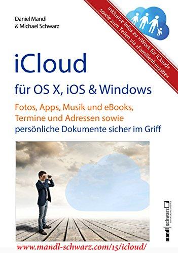 iCloud auf Mac (OS X), Apple-Mobilgeräten (iOS) und auf Windows-PC: Fotos, Apps, Musik und eBooks, Termine und Adressen sowie persönliche Dokumente sicher im Griff