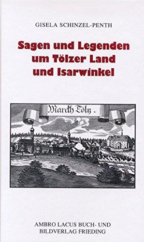 Sagen und Legenden um Tölzer Land und Isarwinkel: Jachenau, Lenggries, Tölz, Heilbrunn, Benediktbeuern, Kochel, Walchensee