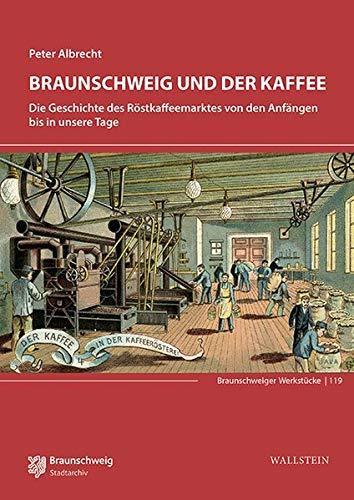 Braunschweig und der Kaffee: Die Geschichte des Röstkaffeemarktes von den Anfängen bis in unsere Tage