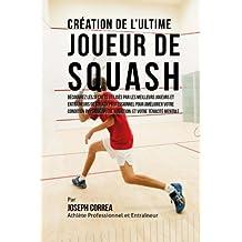 Creation de l'Ultime Joueur de Squash: Decouvrez les secrets utilises par les meilleurs joueurs et entraineurs de squash professionnel pour ameliorer ... votre Nutrition, et votre Tenacite Mentale
