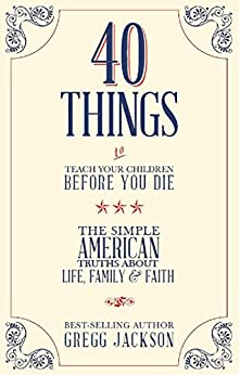 40 Things To Teach Your Children Before You Die: The Simple American Truths About Life, Family & Faith par [Jackson, Gregg]