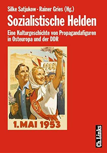 Sozialistische Helden: Eine Kulturgeschichte der Propagandafiguren in Osteuropa und der DDR
