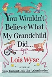 You Wouldn't Believe What My Grandchild Did... by Lois Wyse (1994-05-03)
