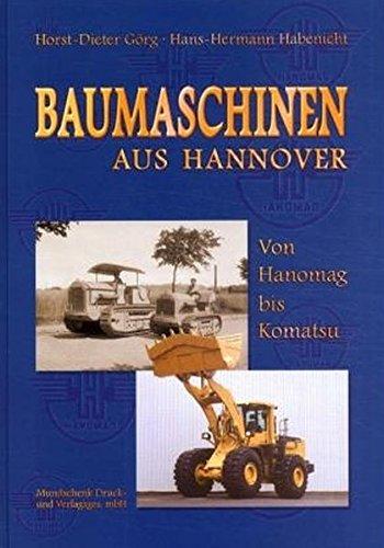 Baumaschinen aus Hannover - Von Hanomag bis Komatsu: Der aktuelle Produktionszweig des hannoverschen Traditionsunternehmens, 1919 bis 2000. Von ... bis hin zu modernen Erdbewegungsmaschinen