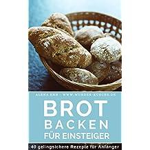 Brot backen für Einsteiger: Das Rezeptbuch 40 gelingsichere Rezepte für Anfänger (Backen - die besten Rezepte)