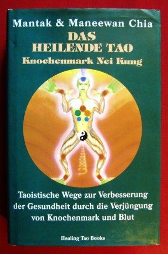 Das heilende Tao: Knochenmark Nei Kung. Taoistische Wege zur Verbesserung der Gesundheit durch Verjüngung von Knochenmark und Blut