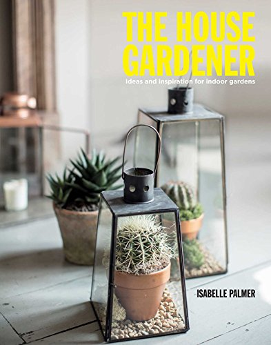 The House Gardner: Ideas and inspiration for indoor gardens