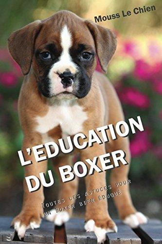 L'EDUCATION DU BOXER: Toutes les astuces pour un Boxer bien éduqué par Mouss Le Chien