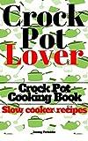 Crock Pot: Crock Pot Cooking Book: Crock Pot Lover (Crock Pot, Slow Cooking Recipes with Easy Crock Pot Dump Meals and Dump Dinners for slow cooker) (Slow cooker recipes Book 1)
