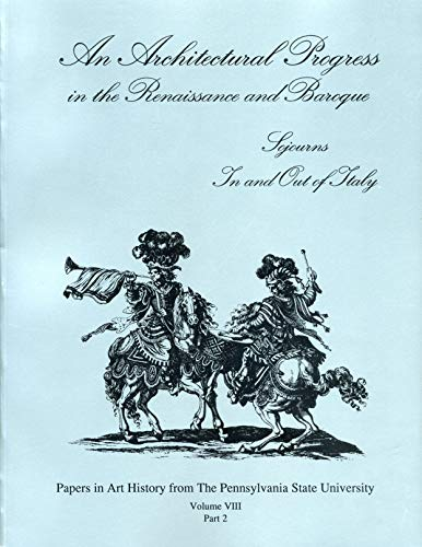 An Architectural Progress in the Renaissance and Baroque: Sojourns in and Out of Italy (PAPERS IN ART HISTORY FROM THE PENNSYLVANIA STATE UNIVERSITY, Band 8)