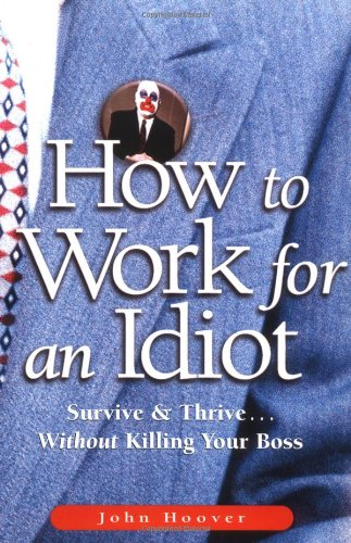 How to Work for an Idiot: Survice and Thrive...without Killing Your Boss par John Hoover