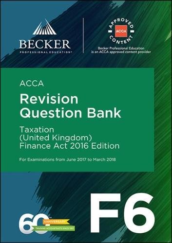 ACCA Approved - F6 Taxation (UK) - Finance Act 2016 (June 2017 to March 2018 Exams): Revision Question Bank
