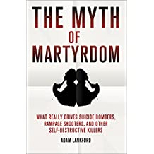 The Myth of Martyrdom: What Really Drives Suicide Bombers, Rampage Shooters, and Other Self-Destructive Killers (English Edition)