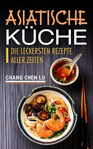 Asiatische Küche: Die leckersten Rezepte aller Zeiten eBook: Chang ...