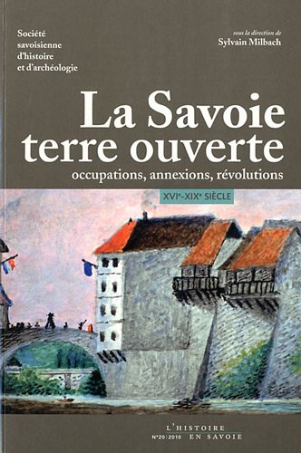La Savoie, terre ouverte : Occupations, annexions, révolutions XVI-XIXe siècle