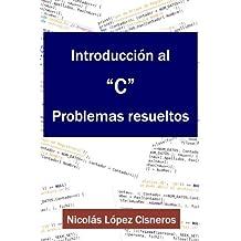 Introduccion al C, Problemas resueltos (Spanish Edition) by Nicolas Lopez Cisneros (2016-04-03)