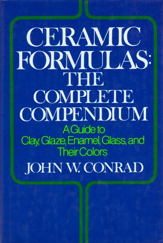 Ceramic Formulas - The Complete Compendium: Guide to Clay, Glaze, Enamel, Glass and Their Colours
