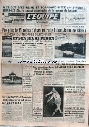 EQUIPE (L') [No 2311] du 12/09/1953 - REIMS ET BORDEAUX- METZ EN D1 - SEDAN-AIX EN D2 - LE RUBAN JAUNE DE BEHRA ET SON RIVAL PERON - LE 3EME TOUR DE GRANDE-BRETAGNE - P. LANGLOIS - BABY DAY - HOERMANN AU DEPART DE BORDEAU-PARS - LE DUEL SELZNICK - DUJARDIN - VOLLEY - JAVELOT - BENGTSSON - G. GAUD ET DALLEMAGNE. par Collectif