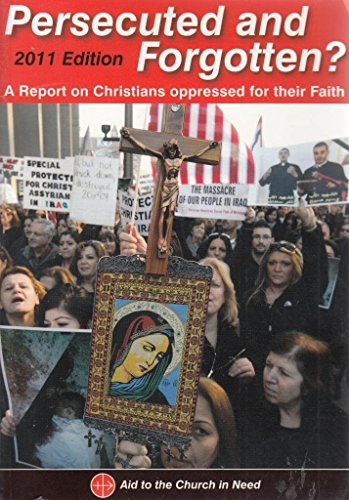 Persecuted and Forgotten? 2011: A Report on Christians Oppressed for Their Faith