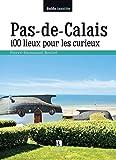 PAS-DE-CALAIS 100 LIEUX POUR LES CURIEUX