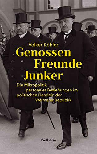 Genossen - Freunde - Junker: Die Mikropolitik personaler Beziehungen im politischen Handeln der Weimarer Republik