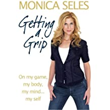 Getting a Grip: On My Game, My Body, My Mind...My Self by Seles, Monica (2009) Hardcover